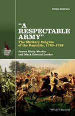 A Respectable Army : The Military Origins of the Republic, 1763-1789 - James Kirby Martin