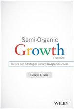 Semi-Organic Growth : Tactics and Strategies Behind Google's Success + Website - George T. Geis