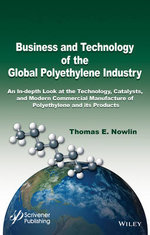 Business and Technology of the Global Polyethylene Industry : An in-Depth Look at the History, Technology, Catalysts, and Modern Commercial Manufacture of Polyethylene and its Products - Thomas E. Nowlin