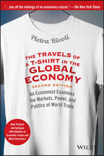 The Travels of a t-Shirt in the Global Economy : An Economist Examines the Markets, Power, and Politics of World Trade New Preface and Epilogue with Updates on Economic Issues and Main Characters - Pietra Rivoli