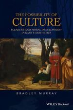 The Possibility of Culture : Pleasure and Moral Development in Kant's Aesthetics - Bradley Murray