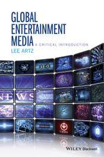 Global Entertainment Media : A Critical Introduction - Lee Artz