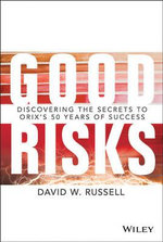 Good Risks : Discovering the Secrets to Orix's 50 Years of Success : Inside an Invisible Global Behemoth - David W. Russell