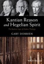 Kantian Reason and Hegelian Spirit : The Idealistic Logic of Modern Theology - Gary Dorrien