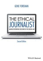 The Ethical Journalist : Making Responsible Decisions in the Digital Age - Gene Foreman