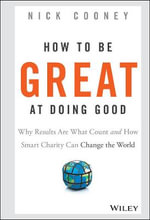 How to be Great at Doing Good : Why Results are What Count and How Smart Charity Can Change the World - Nick Cooney