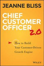 Chief Customer Officer 2.0 : How to Build Your Customer-Driven Growth Engine - Jeanne Bliss