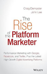 The Rise of the Platform Marketer : Performance Marketing with Google, Facebook, and Twitter, Plus the Latest High-Growth Digital Advertising Platforms - Craig Dempster