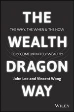 Wealth Dragon Way : The Why, the When and the How to Become Infinitely Wealthy - John Lee