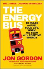The Energy Bus : 10 Rules to Fuel Your Life, Work, and Team with Positive Energy - Jon Gordon