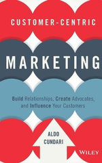 Customer-Centric Marketing : Build Relationships, Create Advocates, and Influence Your Customers - Aldo Cundari