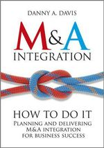 M&A Integration : How to Do it - Planning and Delivering M&A Integration for Business Success - Danny A. Davis