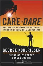 Care to Dare : Unleashing Astonishing Potential Through Secure Base Leadership - George Kohlrieser