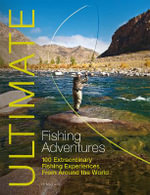Ultimate Fishing Adventures : 100 Extraordinary Fishing Experiences Around the World - Henry Gilbey