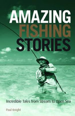Amazing Fishing Stories : Incredible Tales from Stream to Open Sea - Paul Knight
