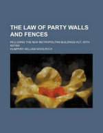 The Law of Party Walls and Fences; Including the New Metropolitan Buildings ACT, with Notes - Humphry William Woolrych