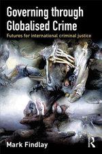 Governing Through Globalised Crime : Futures for International Criminal Justice - Mark J. Findlay
