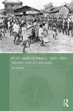 Post-War Borneo, 1945-50 : Nationalism, Empire and State-Building: Nationalism, Empire and State-Building - Ooi Keat Gin