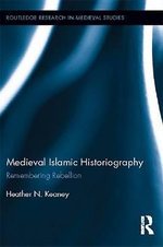 Medieval Islamic Historiography : Remembering Rebellion - Heather N. Keaney