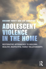 Adolescent Violence in the Home : Restorative Approaches to Building Healthy, Respectful Family Relationships - Gregory Routt