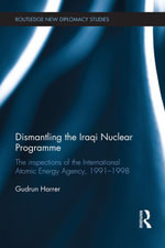 Dismantling the Iraqi Nuclear Programme : The Inspections of the International Atomic Energy Agency, 1991-1998 - Gudrun Harrer