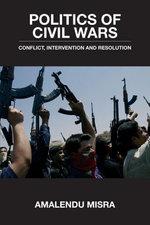 Politics of Civil Wars : Conflict, Intervention & Resolution - Amalendu Misra