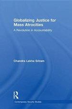 Globalizing Justice for Mass Atrocities : A Revolution in Accountability - Chandra Lekha Sriram