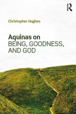 Aquinas on Being, Goodness, and God - Christopher Hughes