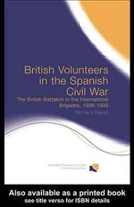 British Volunteers in the Spanish Civil War : The British Battalion in the International Brigades, 1936-1939 - Richard Baxell