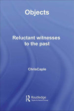 Objects : Reluctant Witnesses to the Past - Chris Caple