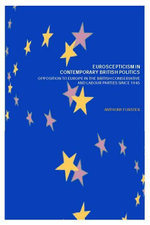 Euroscepticism in Contemporary British Politics : Opposition to Europe in the Conservative and Labour Parties Since 1945 - Anthony Forster