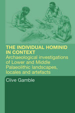 Hominid Individual in Context : Archaeological Investigations of Lower and Middle Palaeolithic Landscapes, Locales and Artefacts