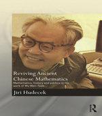Reviving Ancient Chinese Mathematics : Mathematics, History and Politics in the Work of Wu Wen-Tsun - Jiri Hudecek