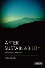 After Sustainability : Denial, Hope, Retrieval - John Foster
