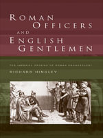 Roman Officers and English Gentlemen : The Imperial Origins of Roman Archaeology - Richard Hingley