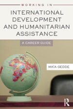 Working in International Development and Humanitarian Assistance : A Career Guide - Maia Gedde