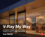 V-Ray My Way : A Practical Designer's Guide to Creating Realistic Imagery Using V-Ray & 3ds Max - Lee Wylde