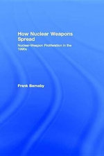 How Nuclear Weapons Spread : Nuclear-Weapon Proliferation in the 1990s - Frank Barnaby