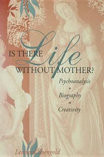 Is There Life Without Mother? : Psychoanalysis, Biography, Creativity - Leonard Shengold
