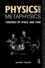 Physics & Metaphysics : Theories of Space and Time - Jennifer Trusted