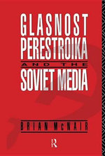 Glasnost, Perestroika and the Soviet Media : Communication and Society - Brian McNair
