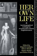 Her Own Life : Autobiographical Writings by Seventeenth-Century Englishwomen