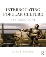 Interrogating Popular Culture : Key Questions - Stacy Takacs