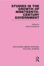 Studies in the Growth of Nineteenth Century Government (Routledge Library Editions : Political Science Volume 33)