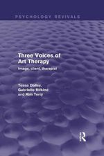 Three Voices of Art Therapy : Image, Client, Therapist: Image, Client, Therapist - Tessa Dalley