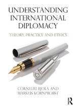 Understanding International Diplomacy : Theory, Practice and Ethics - Corneliu Bjola