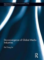 de-Convergence of Global Media Industries : Routledge Research in Cultural and Media Studies - Dal Yong Jin