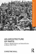 An Architecture of Parts : Architects, Building Workers, and Industrialization in Britain 1940-1970 - Christine Wall
