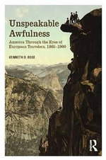 Unspeakable Awfulness : America Through the Eyes of European Travelers, 1865-1900 - Kenneth D. Rose