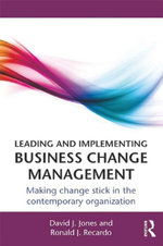 Leading and Implementing Business Change Management : Making Change Stick in the Contemporary Organization - David J. Jones